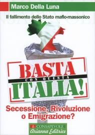 BASTA CON QUESTA ITALIA Secessione, Rivoluzione o emigrazione? Il Fallimento dello Stato mafio-massonico di Marco Della Luna