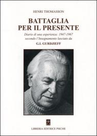 BATTAGLIA PER IL PRESENTE Diario di un'esperienza: 1947-1967 secondo l'insegnamento lasciato da G.I. Gurdjieff di Henri Thomasson