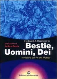 BESTIE, UOMINI, DEI Il mistero del re del mondo di Ferdinand A. Ossendowski