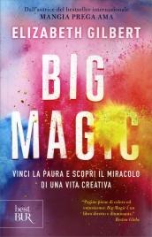 BIG MAGIC Vinci la paura e scopri il miracolo di una vita creativa di Elizabeth Gilbert