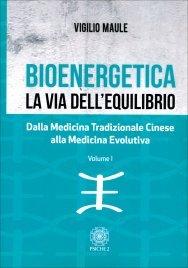 BIOENERGETICA - LA VIA DELL'EQUILIBRIO - VOL. 1 Dalla medicina tradizionale cinese alla medicina evolutiva di Vigilio Maule