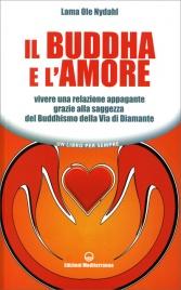 IL BUDDHA E L'AMORE Vivere una relazione appagante grazie alla saggezza del Buddhismo della Via di Diamante di Lama Ole Nydahl