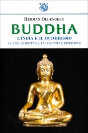 BUDDHA - L'INDIA E IL BUDDHISMO La vita, le dottrine, la comunità e l'indidualismo di Herman Oldenberg