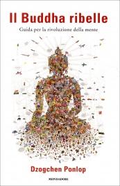 IL BUDDHA RIBELLE Guida per la rivoluzione della mente di Dzogchen Ponlop Rinpoche