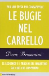 LE BUGIE NEL CARRELLO Le leggende e i trucchi del marketing sul cibo che compriamo di Dario Bressanini