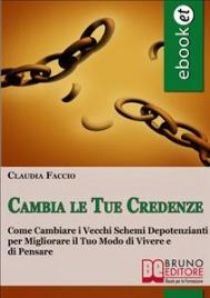 CAMBIA LE TUE CREDENZE (EBOOK) Come cambiare i vecchi schemi depotenzianti per migliorare il tuo modo di vivere e di pensare di Claudia Faccio