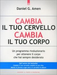 CAMBIA IL TUO CERVELLO, CAMBIA IL TUO CORPO Un programma rivoluzionario per ottenere il corpo che hai sempre desiderato di Daniel G. Amen