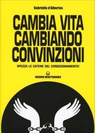 CAMBIA VITA CAMBIANDO CONVINZIONI Spezza le catene del condizionamento! di Gabriella D'Albertas
