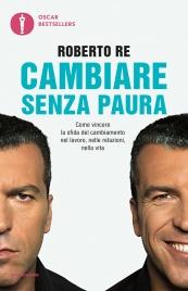 CAMBIARE SENZA PAURA (EBOOK) Come vincere la sfida del cambiamento nel lavoro, nelle relazioni, nella vita di Roberto Re