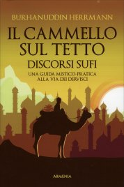 IL CAMMELLO SUL TETTO - DISCORSI SUFI Una guida mistico-pratica alla Via dei Dervisci di Sheikh Burhanuddin Herrmann