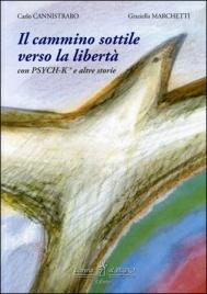 IL CAMMINO SOTTILE VERSO LA LIBERTà Con Psych-k e altre storie di Carlo Cannistraro, Graziela Marchetti