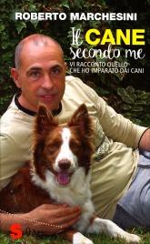 IL CANE SECONDO ME Vi racconto quello che ho imparato dai cani di Roberto Marchesini