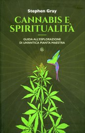 CANNABIS E SPIRITUALITà Guida all'esplorazione di un'antica pianta maestra di Stephen Gray