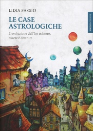 LE CASE ASTROLOGICHE L'evoluzione dell'Io: esistere, essere e divenire di Lidia Fassio