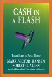 CASH IN A FLASH Tanti soldi in poco tempo di Mark Victor Hansen, Robert Allen