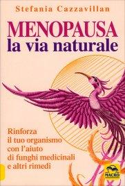MENOPAUSA LA VIA NATURALE Rinforza il tuo organismo con l'aiuto di funghi medicinali e altri rimedi di Stefania Cazzavillan