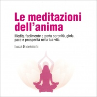 LE MEDITAZIONI DELL'ANIMA (DOPPIO CD AUDIO) Medita facilmente e porta serenità, gioia, pace e prosperità nella tua vita di Lucia Giovannini