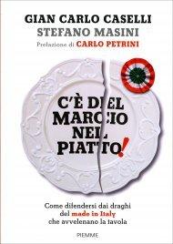 C'è DEL MARCIO NEL PIATTO Come difendersi dai draghi del made in Italy che avvelenano la tavola di Gian Carlo Caselli, Stefano Masini