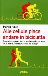 ALLE CELLULE PIACE ANDARE IN BICICLETTA Combattere e prevenire ipertensione, arteriosclerosi, ictus, infarto, vivendo più sani e più a lungo di Martin Halle