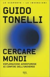 CERCARE MONDI Esplorazioni avventurose ai confini dell'universo di Guido Tonelli