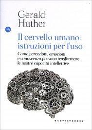 IL CERVELLO UMANO: ISTRUZIONI PER L'USO Come percezioni, emozioni e conoscenza possono trasformare le nostre capacità intellettive di Gerald Hüther