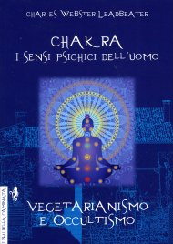CHAKRA, I SENSI PSICHICI DELL'UOMO - VEGETARIANISMO E OCCULTISMO Due opere in un unico volume di C. W. Leadbeater