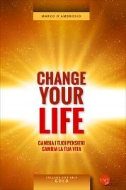 CHANGE YOUR LIFE Cambia i tuoi pensieri, cambia la tua vita di Marco D'Ambrosio