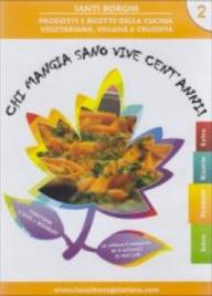 CHI MANGIA SANO VIVE CENT'ANNI VOL. 2 Prodotti e ricette della cucina vegetariana, vegana e crudista di Santi Borgni