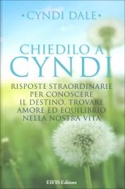 CHIEDILO A CYNDI Risposte straordinarie per conoscere il destino, trovare amore ed equilibrio nella nostra vita di Cyndi Dale