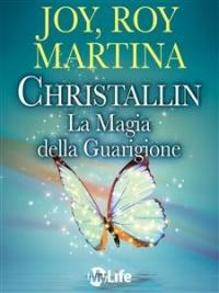 CHRISTALLIN - LA MAGIA DELLA GUARIGIONE (EBOOK) Come avere successo, essere felici e vitali con la fisica quantistica di Roy Martina, Joy Martina, Christallin