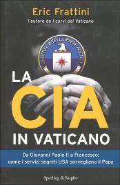 LA CIA IN VATICANO Da Giovani Paolo II a Francesco: come i servizi segreti USA sorvegliano il Papa di Eric Frattini