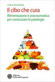IL CIBO CHE CURA Alimentarsi secondo la psicosomatica e per contrastare le patologie di Carla Massidda