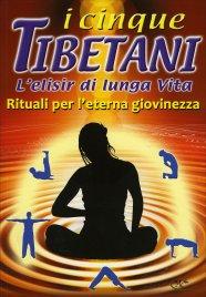 I CINQUE TIBETANI - L'ELISIR DI LUNGA VITA Rituali per l'eterna giovinezza