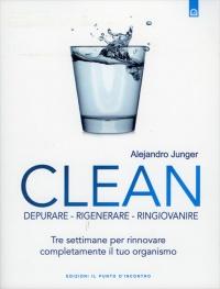 CLEAN - DEPURARE, RIGENERARE, RINGIOVANIRE Tre settimane per rinnovare completamente il tuo organismo di Alejandro Junger