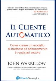 IL CLIENTE AUTOMATICO Come creare un modello di business ad abbonamento in qualsiasi settore di John Warrillow