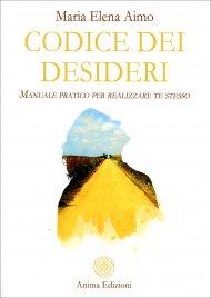CODICE DEI DESIDERI Manuale pratico per realizzare te stesso di Maria Elena Aimo