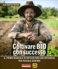COLTIVARE BIO CON SUCCESSO Il primo manuale di orticoltura bio-intensiva per piccole aziende di Jean-Martin Fortier
