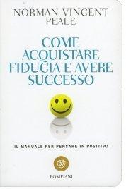 COME ACQUISTARE FIDUCIA E AVERE SUCCESSO Il manuale per pensare in positivo di Norman Vincent Peale