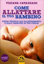 COME ALLATTARE IL TUO BAMBINO Guida pratica all'allattamento e alla crescita di tuo figlio di Tiziana Catanzani