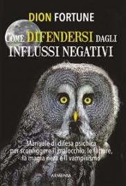 COME DIFENDERSI DAGLI INFLUSSI NEGATIVI (EBOOK) Un manuale di difesa psichica per sconfiggere il malocchio, le fatture, la magia nera e il vampirismo di Dion Fortune