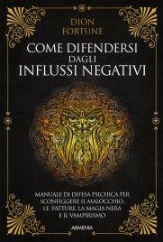 COME DIFENDERSI DAGLI INFLUSSI NEGATIVI Un manuale di difesa psichica per sconfiggere il malocchio, le fatture, la magia nera e il vampirismo di Dion Fortune