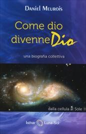 COME DIO DIVENNE DIO Una biografia collettiva. Dalla cellula al sole di Daniel Meurois