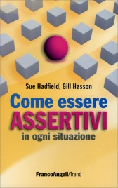 COME ESSERE ASSERTIVI IN OGNI SITUAZIONE di Sue Hadfield, Gill Hasson