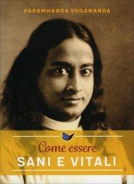 COME ESSERE SANI E VITALI di Paramhansa Yogananda