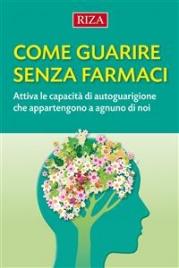 COME GUARIRE SENZA FARMACI (EBOOK) Attiva le capacità di autoguarigione che appartengono a ognuno di noi di Istituto Riza di Medicina Psicosomatica