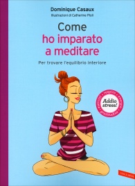 COME HO IMPARATO A MEDITARE Per trovare l'equilibrio interiore - Addio stress di Dominique Casaux