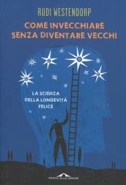 COME INVECCHIARE SENZA DIVENTARE VECCHI La scienza della longevità felice di Rudi Westendorp