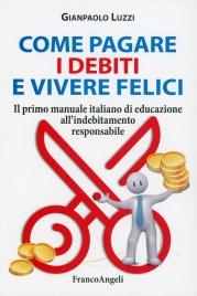 COME PAGARE I DEBITI E VIVERE FELICI Il primo manuale italiano di educazione all'indebitamento responsabile di Gianpaolo Luzzi