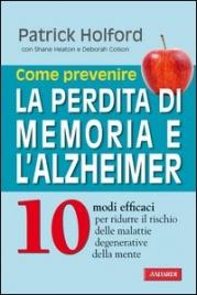 COME PREVENIRE LA PERDITA DI MEMORIA E L'ALZHEIMER (EBOOK) 10 modi efficaci per ridurre il rischio delle malattie degenerative della mente di Patrick Holford