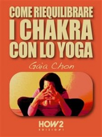 COME RIEQUILIBRARE I CHAKRA CON LO YOGA (EBOOK) di Gaia Chon